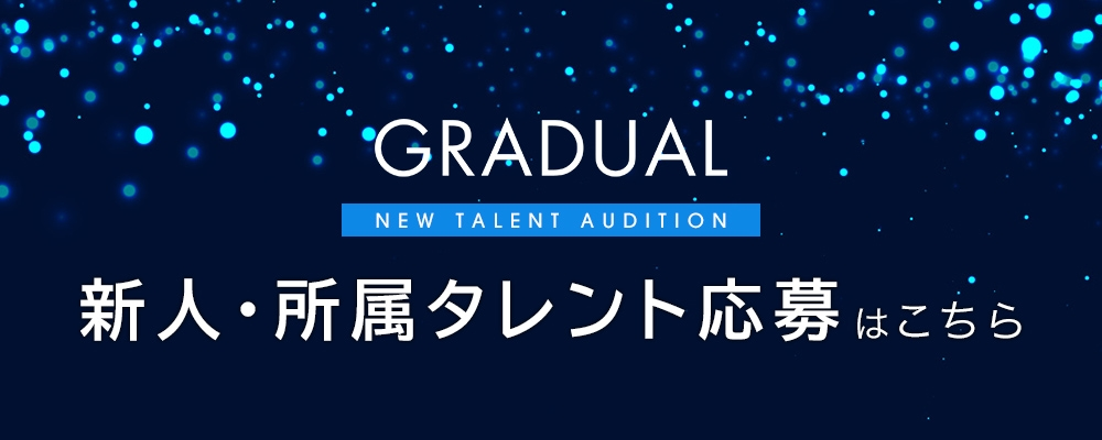 【GRADUAL】新人・所属タレント発掘オーディション ※未経験歓迎※